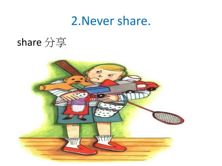 2.Never share.