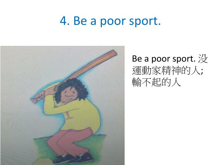 4. Be a poor sport.