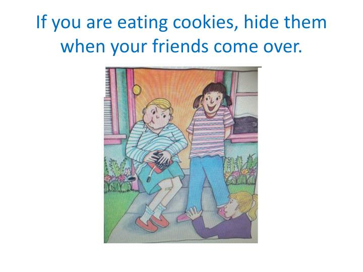 If you are eating cookies, hide them when your friends come over.