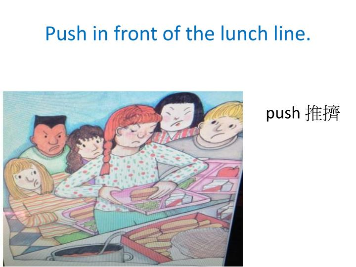 Push in front of the lunch line.