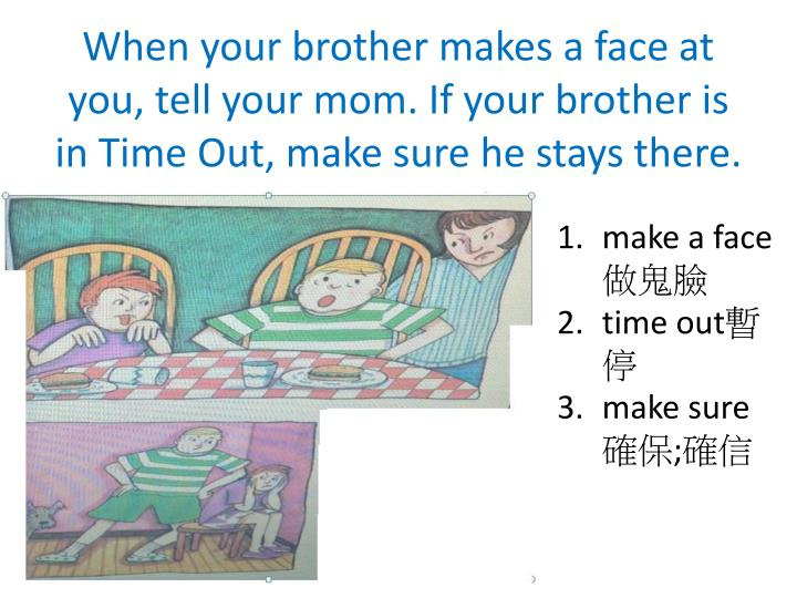 When your brother makes a face at you, tell your mom. If your brother is in Time Out, make sure he stays there.