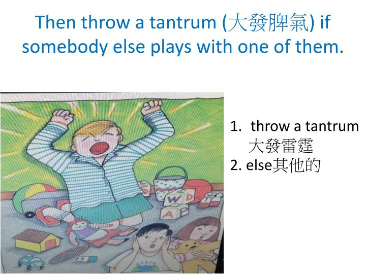 Then throw a tantrum (