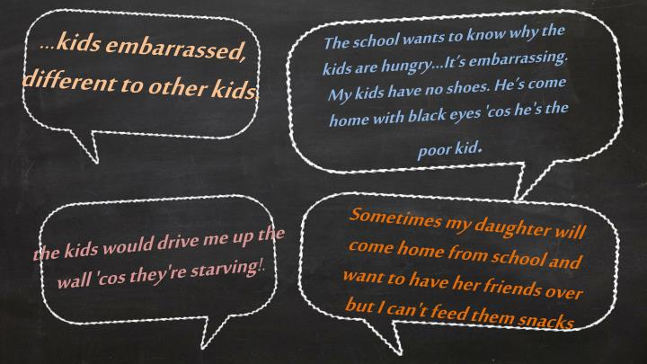 The school wants to know why the kids are hungry...It's embarrassing. My kids have no shoes. He's come home with black eyes '