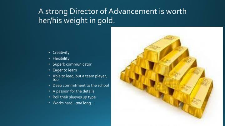 A strong Director of Advancement is worth her/his weight in gold.