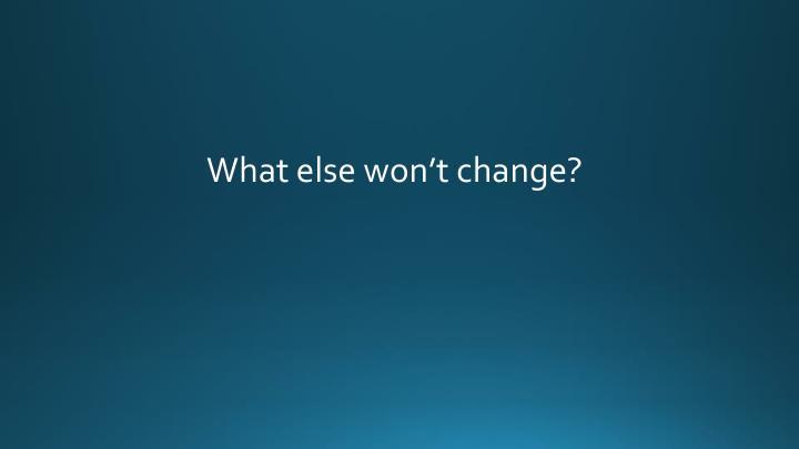 What else won't change?