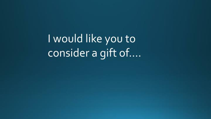 I would like you to consider a gift of….
