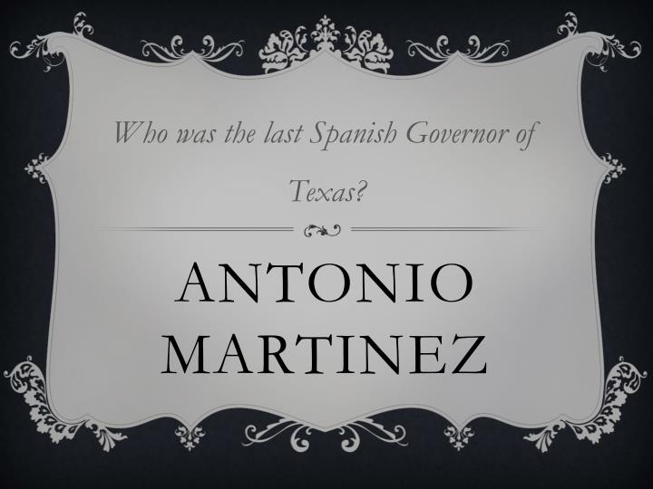 Who was the last Spanish Governor of Texas?