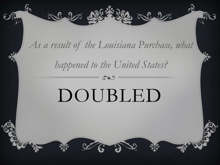 As a result of the Louisiana Purchase, what happened to the United