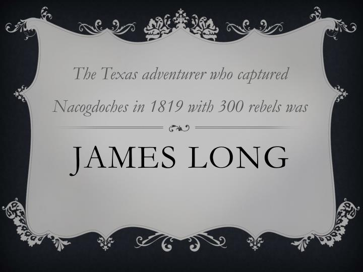 The Texas adventurer who captured Nacogdoches in 1819 with 300 rebels was