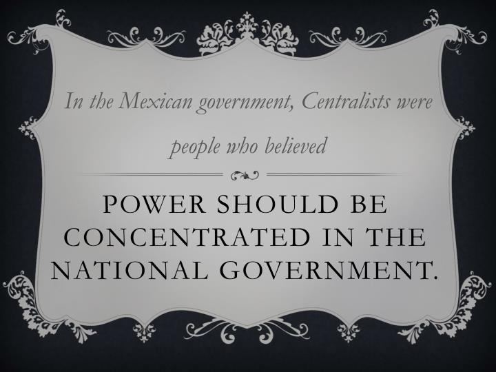 In the Mexican government, Centralists were people who believed