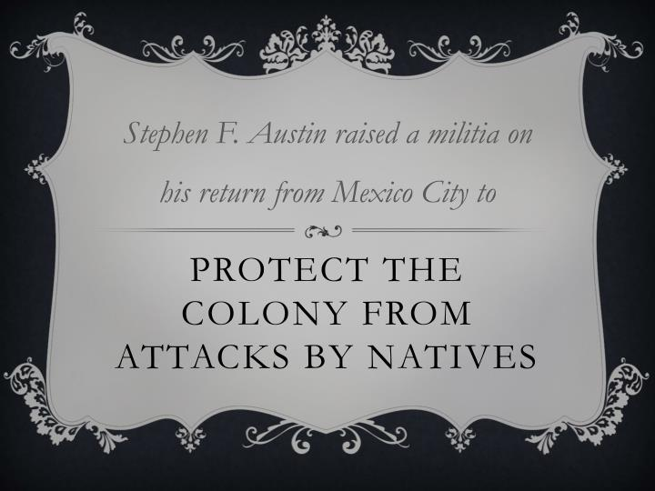 Stephen F. Austin raised a militia on his return from Mexico City to