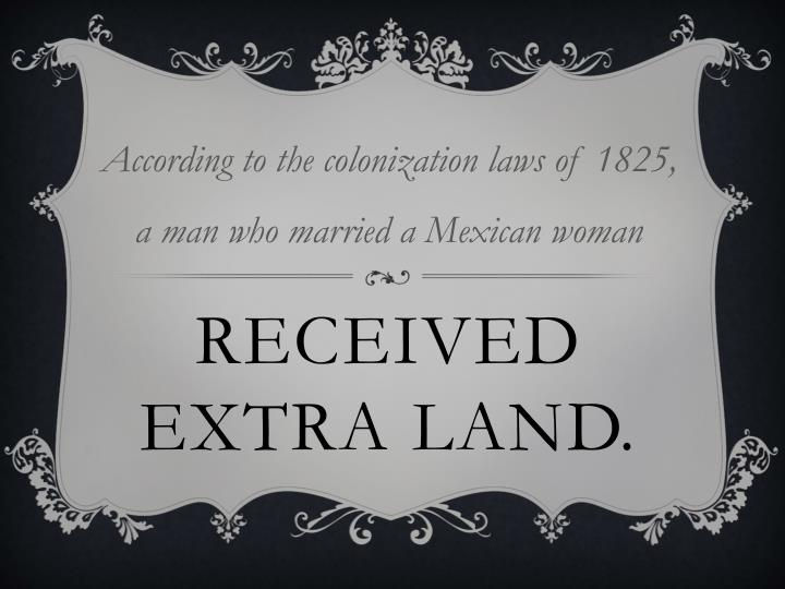 According to the colonization laws of 1825, a man who married a Mexican woman
