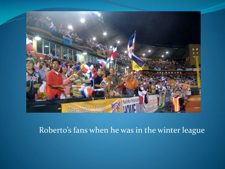 Roberto's fans when he was in the winter league