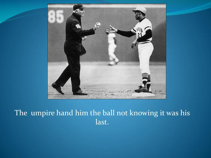 The  umpire hand him the ball not knowing it was his last.