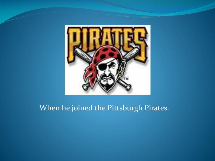 When he joined the Pittsburgh Pirates.