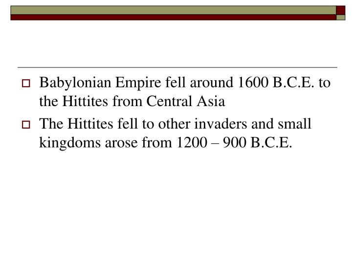Babylonian Empire fell around 1600 B.C.E. to the Hittites from Central Asia