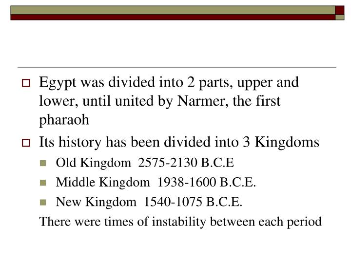 Egypt was divided into 2 parts, upper and lower, until united by Narmer, the first pharaoh