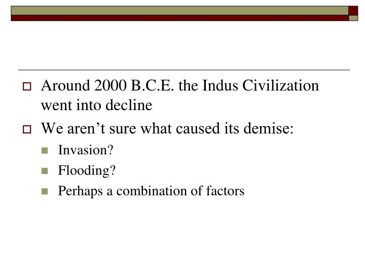 Around 2000 B.C.E. the Indus Civilization went into decline