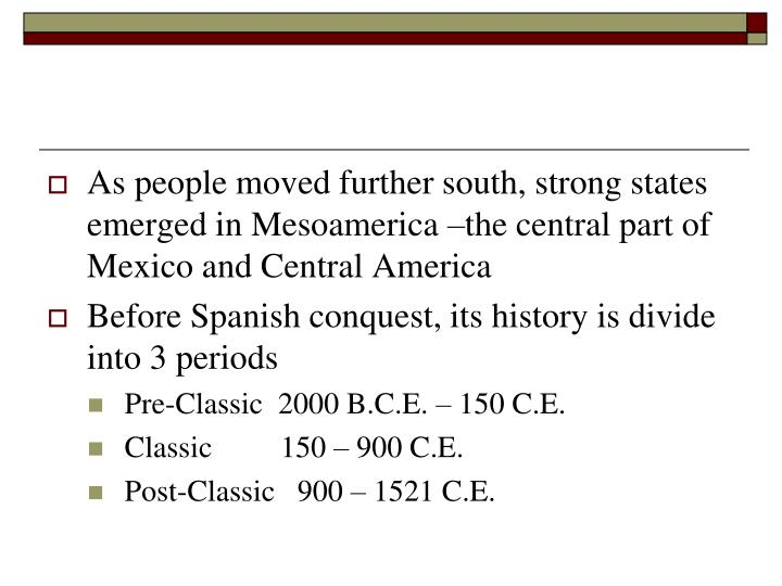As people moved further south, strong states emerged in Mesoamerica –the central part of Mexico and Central America