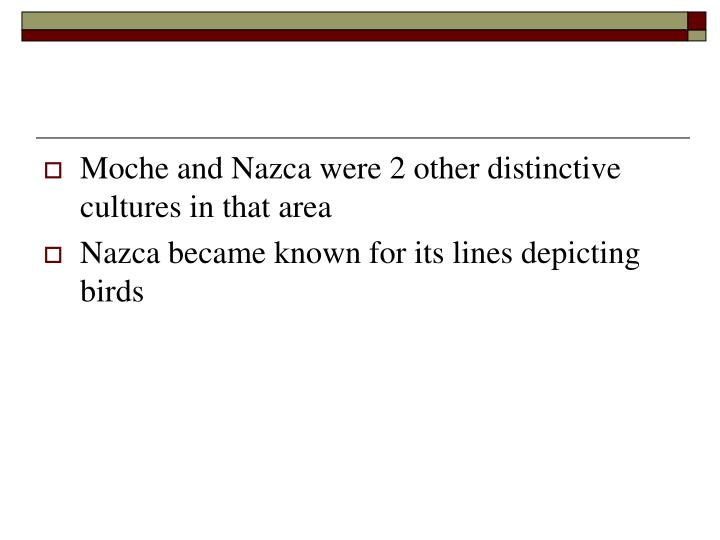 Moche and Nazca were 2 other distinctive cultures in that area