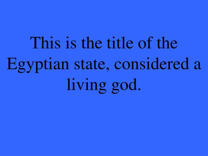 This is the title of the Egyptian state, considered a living god.