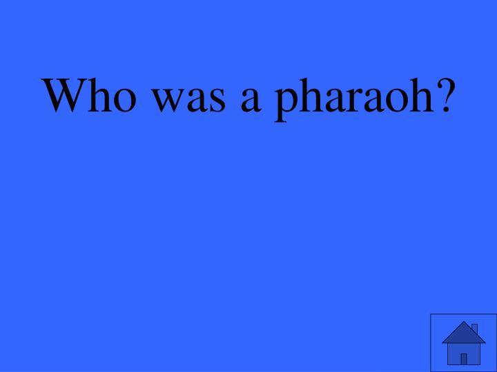 Who was a pharaoh?