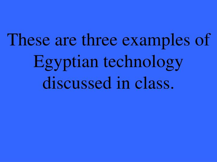 These are three examples of Egyptian technology discussed in class.