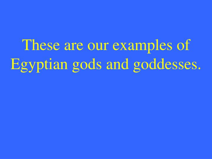 These are our examples of Egyptian gods and goddesses.