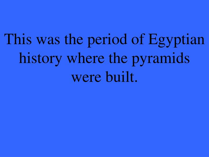 This was the period of Egyptian history where the pyramids were built.