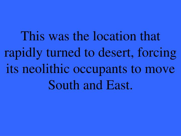 This was the location that rapidly turned to desert, forcing its
