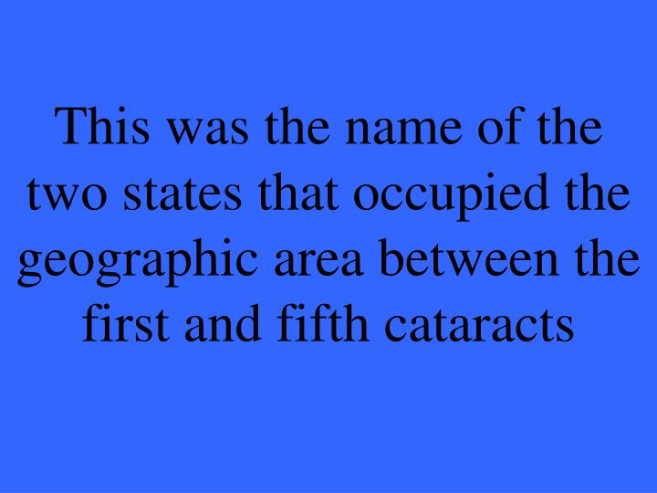 This was the name of the two states that occupied the  geographic area between the first and fifth cataracts