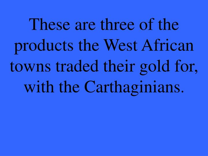 These are three of the products the West African towns traded their gold for, with the Carthaginians