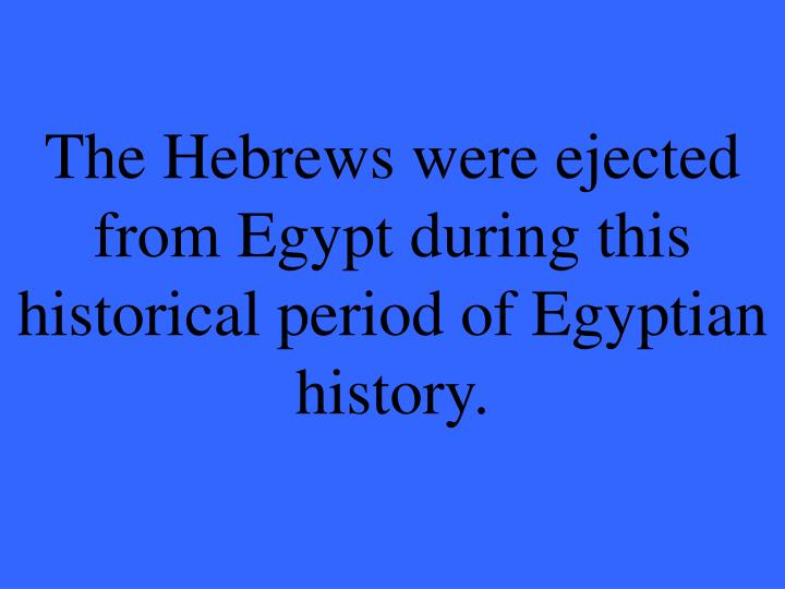 The Hebrews were ejected from Egypt during this historical perio