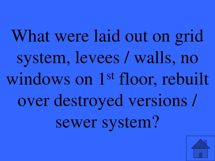 What were laid out on grid system, levees / walls, no windows on 1