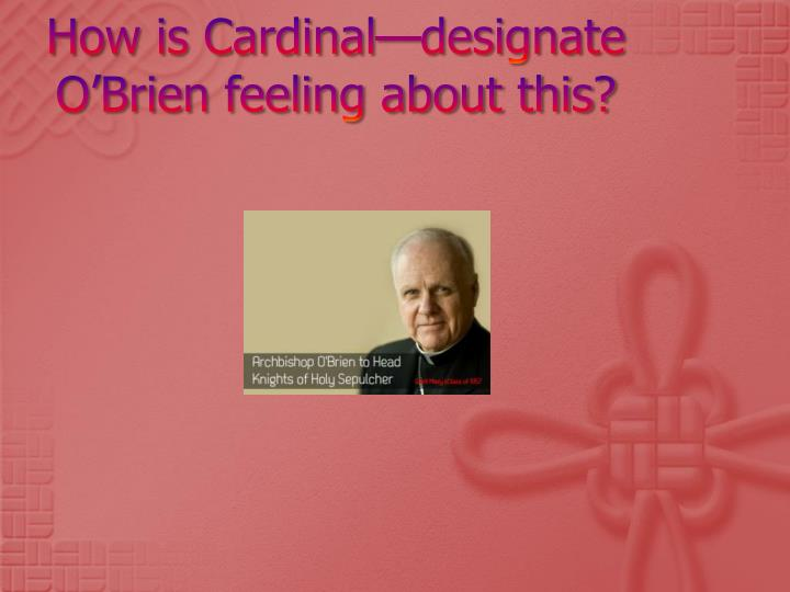 How is Cardinal—designate O'Brien feeling about this?