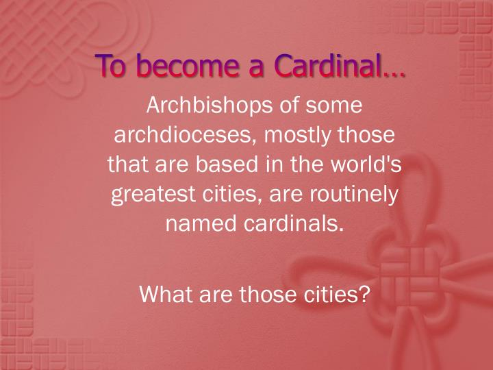 To become a cardinal