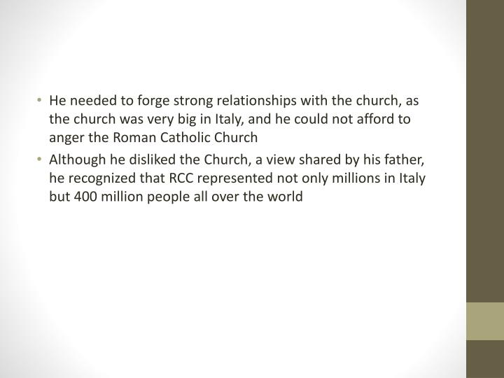 He needed to forge strong relationships with the church, as the church was very big in Italy, and he...