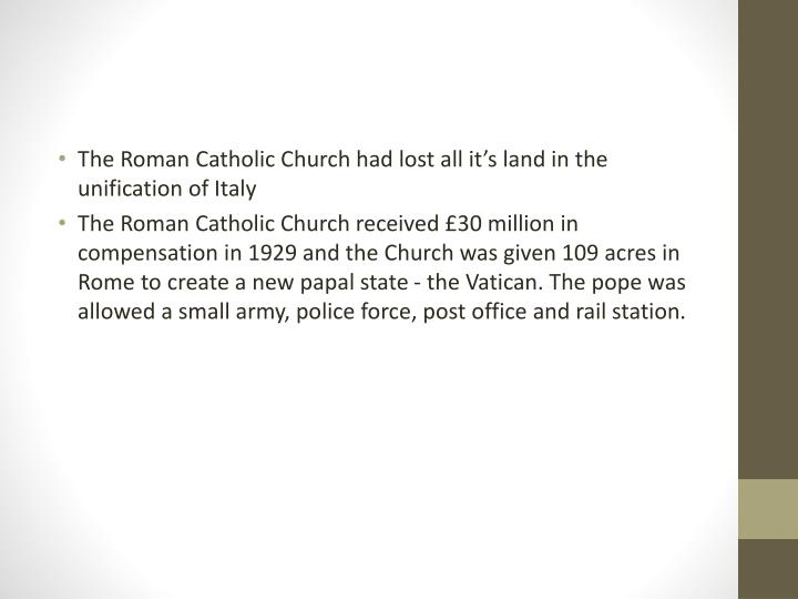 The Roman Catholic Church had lost all it's land in the unification of Italy