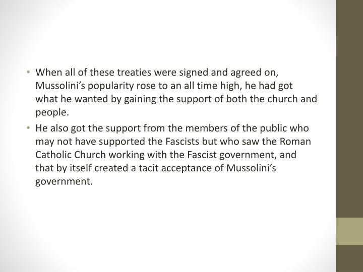 When all of these treaties were signed and agreed on, Mussolini's popularity rose to an all time high, he had got what he wanted by gaining the support of both the church and people.