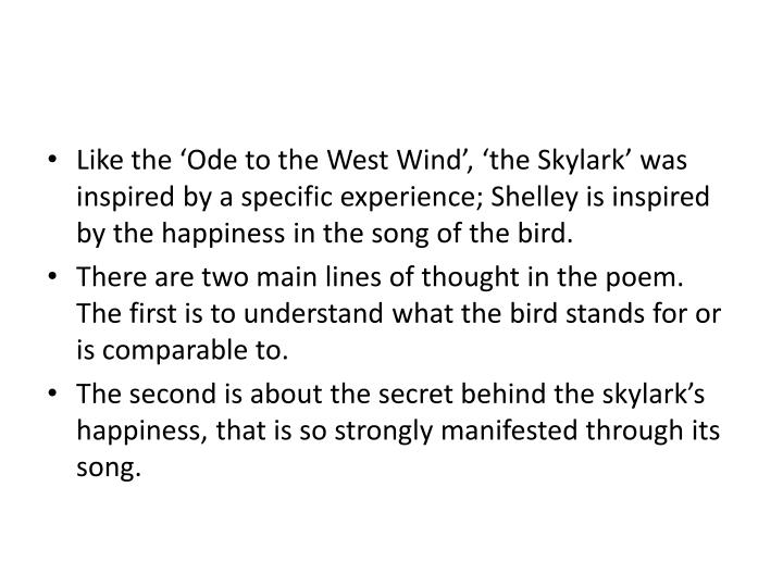 Like the 'Ode to the West Wind', 'the Skylark' was inspired by a specific experience; Shelley is inspired by the happiness in the song of the bird.