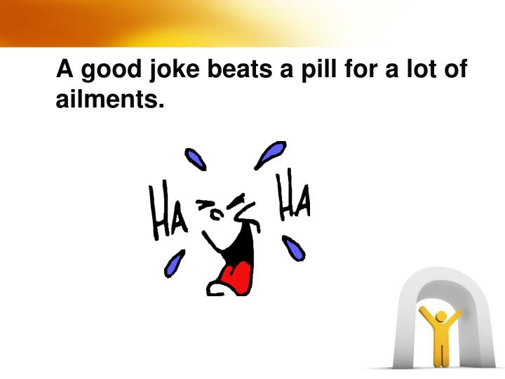 A good joke beats a pill for a lot of ailments.