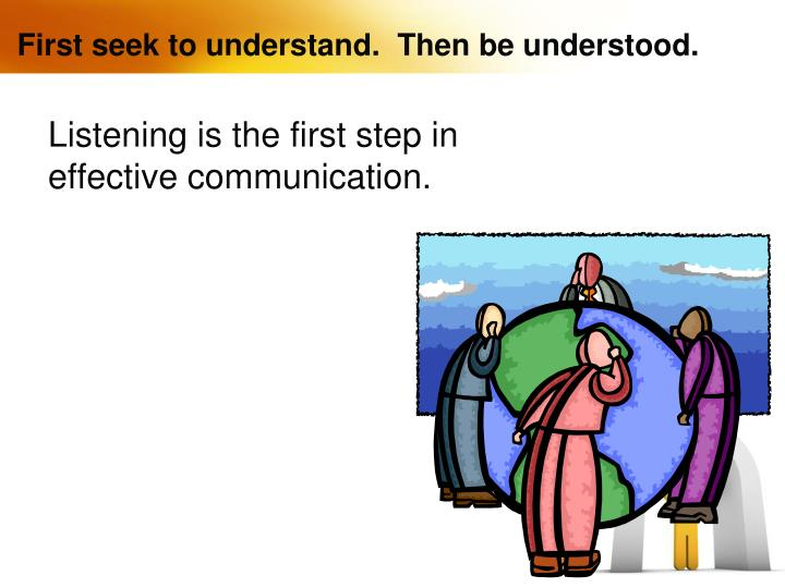 First seek to understand.  Then be understood.