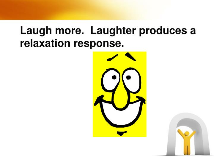 Laugh more.  Laughter produces a relaxation response.