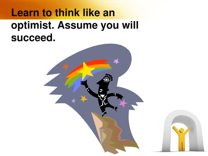 Learn to think like an optimist. Assume you will succeed.