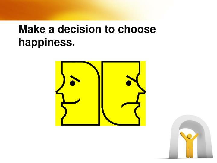 Make a decision to choose happiness.
