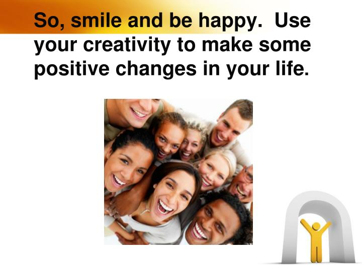 So, smile and be happy.  Use your creativity to make some positive changes in your life