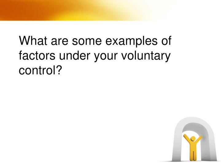 What are some examples of factors under your voluntary control?