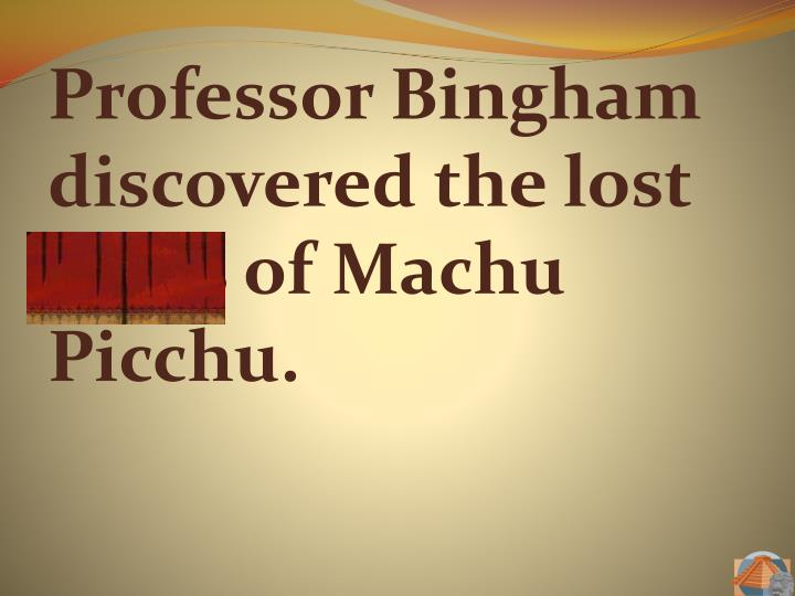 Professor Bingham discovered the lost ruins of Machu Picchu.