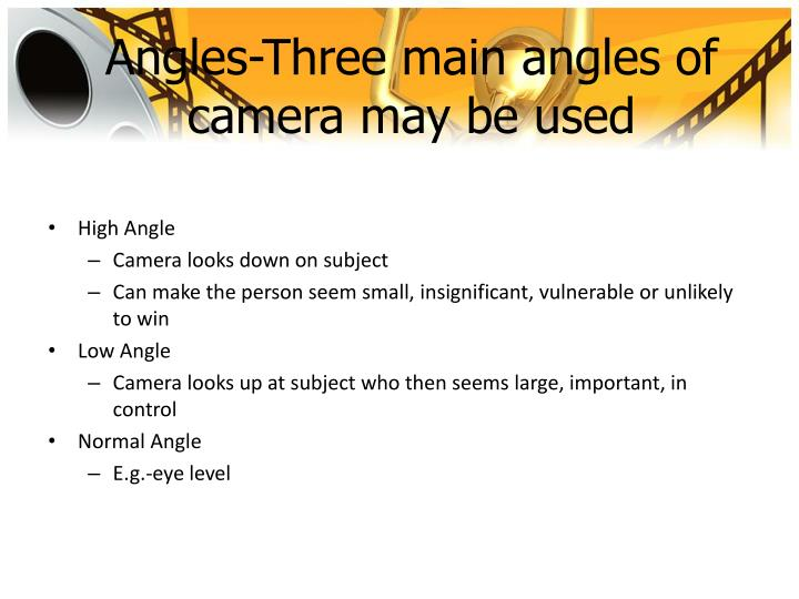 Angles-Three main angles of camera may be used