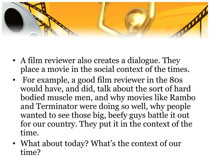 A film reviewer also creates a dialogue. They place a movie in the social context of the times.